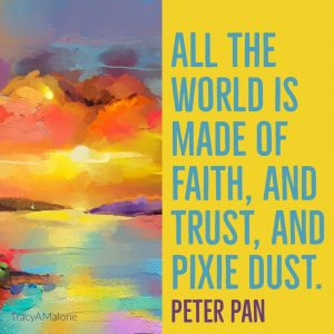 All the world is made of faith, and trust, and pixie dust. - Peter Pan
