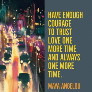 Have enough courage to trust, love one more time, and always one more time. - Maya Angelou