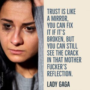 Trust is like a mirror. You can fix it if it's broken, but you can still see the crack in that mother fucker's reflection. - Lady Gaga