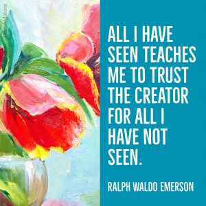 All I have seen teaches me to trust the creator for all I have not seen. - Ralph Waldo Emerson