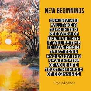 New Beginnings, One day you will take a turn in this recovery of life, and then it wull be time to love again, trust again and enjoy this new chapter of your life. Trust the magic of beginnings. - TracyAMalone