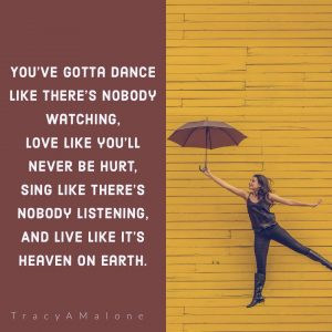 You've gotta dance like there's nobody watching, love like you'll never be hurt, sing like there's nobody listening, and live like it's heaven on earth. - TracyAMalone