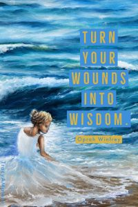 Turn your wounds into wisdom - Oprah Winfrey