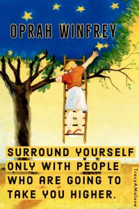 Surround yourself only with people who are going to take you higher. - Oprah Winfrey