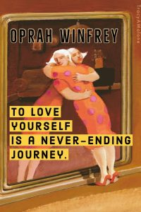 To love yourself is never - ending journey. - Oprah Winfrey