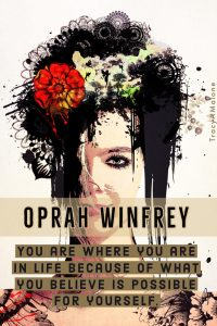 You are where you are in life because of what you believe is possible for yourself. - Oprah Winfrey