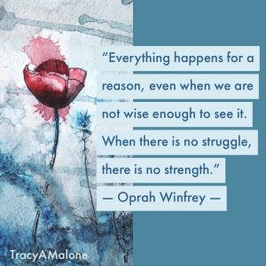 """Everything happens for a reason, even when we are not wise enough to see it. When there is no struggle, there is no strength."" - Oprah Winfrey"
