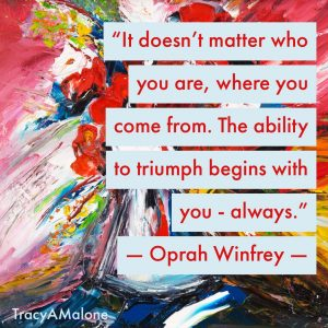 """It doesn't matter who you are, where you come from. The ability to triumph begins with you - always."" - Oprah Winfrey"