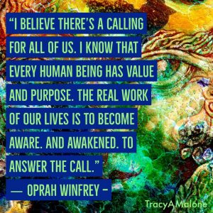 """I believe there's a calling for all of us. I know that every human being has value and purpose. The real work of our lives is to become aware and awakened. To answer the call."" - Oprah Winfrey"