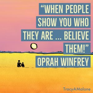 """When people show you who they are... believe them!"" - Oprah Winfrey"