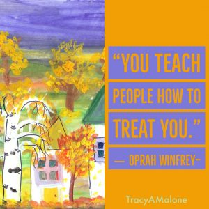 """You teach people how to treat you."" - Oprah Winfrey"
