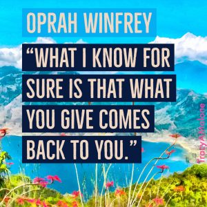 """What I know for sure is that what you give comes back to you."" - Oprah Winfrey"