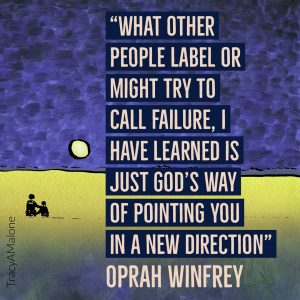 """What other people label or might try to call failure, I have learned is just God's way of pointing you in a new direction."" - Oprah Winfrey"