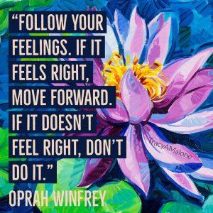 """""""Follow your feelings. If it feels right, move forward. If it doesn't feel right, don't do it."""" - Oprah Winfrey"""