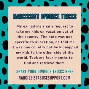 Narcissist Divorce Tricks - My ex had me sign a request to take my kids on vacation out of the country. The not was not specific to a location, he told me it was one country but he kidnapped my kids to the other side of the world. Took me four months to find and retrieve them. - NarcissistAbuseSupport.com