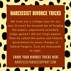 Narcissist Divorce Tricks - We took out a college loan for our son. In court he accused me of forging the papers, paperwork provided, judge agreed I did not forge papers. Then he called the police and federal government to press charges of federal forgery. Cost me thousands to fight. - NarcissistAbuseSupport.com