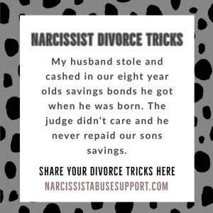 Narcissist Divorce Tricks - My husband stole and cashed in our eight year olds savings bonds he got when he was born. The judge didn't care and he never repaid our sons savings. - NarcissistAbuseSupport.com