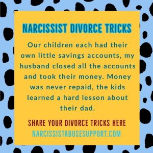 Narcissist Divorce Tricks - Our children each had their own little savings accounts, my husband closed all the accounts and took their money. Money was never repaid, the kids learned a hard lesson about their dad. - NarcissistAbuseSupport.com