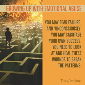 "Growing up with emotional abuse - You may fear failure and ""unconsciously"" you may sabotage your own success. You need to look at and heal these wounds to break the patterns. - TracyAMalone"