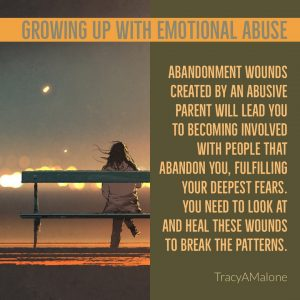 Growing up with emotional abuse - Abandonment wounds created by an abusive parent will lead you to becoming involved with people that abandon you, fulfilling your deepest fears. You need to look at and heal these wounds to break the patterns. - TracyAMalone