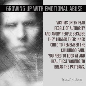 Growing up with emotional abuse - Victims often fear people of authority and angry people because they trigger their inner child to remember the childhood pain. You need to look at and heal these wounds to break the patterns. - TracyAMalone