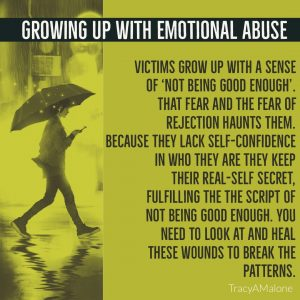 "Growing up with emotional abuse - Victims grow up with a sense of ""Not being good enough"". That fear of rejection haunts them. Because they lack self-confidence in who they are the keep their real-self secret, fulfilling the script of not being good enough. You need to look at and heal these wounds to break the patterns. - TracyAMalone"