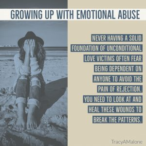 Growing up with emotional abuse - Never having a solid foundation of unconditional love, victims often fear being dependent on anyone to avoid the pain of rejection. You need to look at and heal these wounds to break the patterns. - TracyAMalone