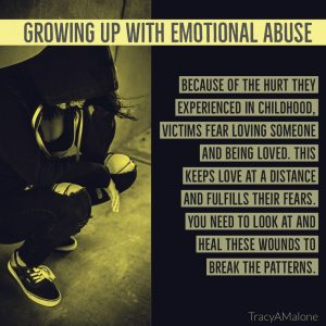 Growing up with emotional abuse - Because of the hurt they experienced in childhood, victims fear loving someone and being loved. This keeps love at a distance and fulfills their fears. You need to look at and heal these wounds to break the patterns. - TracyAMalone
