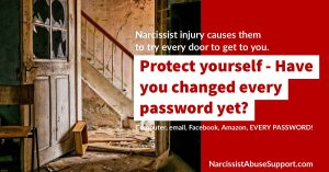 Narcissist injury causes them to try every door to get to you. Protect yourself - Have you changed every password yet? (Computer, Email, Facebook, Amazon, Every Password!) - NarcissistAbuseSupport.com