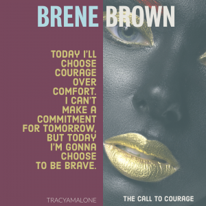 Today I'll choose courage over comfort. I can't make a commitment for tomorrow, but today I'm gonna choose to be brave. - Brene Brown