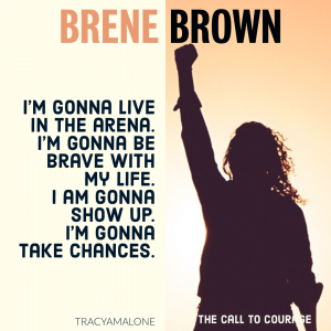I'm gonna live in the arena. I'm gonna be brave with my life. I am gonna show up. I'm gonna take chances. - Brene Brown