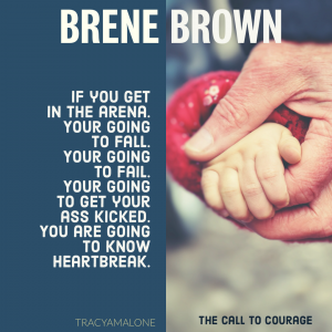 If you get in the arena, You're going to fail. You're going to get your ass kicked. You are going to know heartbreak. - Brene Brown