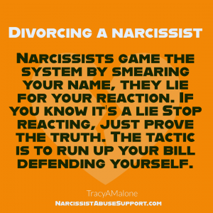 Divorcing a Narcissist - Narcissists game the system by smearing your name, they lie for your reaction. If you know it's a lie stop reacting, just prove the truth. The tactic is to run yp your bill defending yourself. | Tracy A. Malone - NarcissistAbuseSupport.com