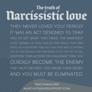 The truth of narcissistic love: They never loved you! Period! It was an act designed to trap you to get what they need. The narcissist is not capable of love, nor do they seek it. They seek supply of your efforts and gifts, and they seek to control you. In that control they find peace. If you step out of line, question their actions or challenge them. You quickly become the enemy they must destroy. You know their secret and you must be eliminated. - NarcissistAbuseSupport.com
