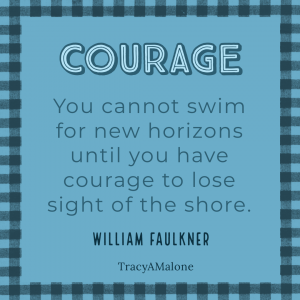 """Courage: """"You cannot swim for new horizons until you have courage to lose sight of the shore."""" - William Faulkner"""