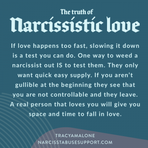 The truth of narcissistic love: If love happens too fast, slowing it down is a test you can do. One way to weed a narcissist out is to test them. They only want quick easy supply. If you aren't gullible at the beginning they see that you are not controllable and they leave. A real person that loves you will give you space and time to fall in love. - NarcissistAbuseSupport.com