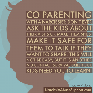 Co-Parenting with a narcissist: Don't ever ask the kids about their visits or make them spies. Make it safe for them to talk if they want to share. This will not be easy, but it is another no contact survival skill your kids need you to learn. - NarcissistAbuseSupport.com