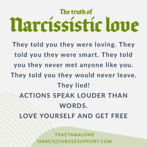 The truth of narcissistic love: They told you they were loving. They told you the were smart. They told you the never met anyone like you. They told you they would never leave. They lied! Actions speak louder than words. Love yourself and get free. - NarcissistAbuseSupport.com