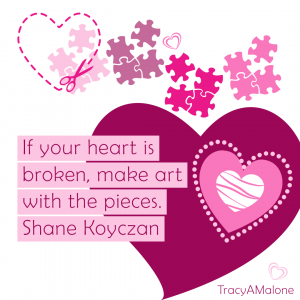 """""""If your heart is broken, make art with the pieces."""" - Shane Koyczan"""