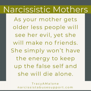 Narcissistic Mothers: As your mother gets older less people will see her evil, yet she will make no friends. She simply won't have the energy to keep up the false self and she will die alone. - NarcissistAbuseSupport.com
