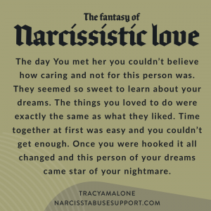 The fantasy of narcissistic love: The day you met her you couldn't believe how caring and not for this person was. They seemed so sweet to learn about your dreams. The things you loved to do were exactly the same as what they liked. Time together at first was easy and you couldn't get enough. Once you were hooked it all changed and this person of your dreams came the star of your nightmare. - NarcissistAbuseSupport.com