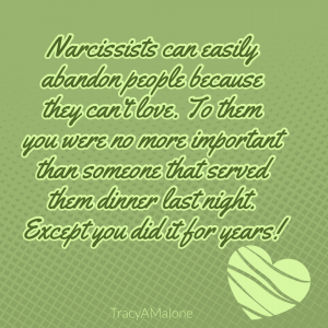 Narcissists can easily abandon people because they can't love. To them you were no more important than someone that served them dinner last night. Except you did it for years! - Tracy A Malone