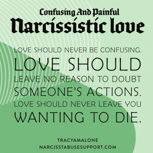 Confusing and painful narcissistic love: Love should never be confusing. Love should leave no reason to doubt someone's actions. Love should never leave you wanting to die. - NarcissistAbuseSupport.com