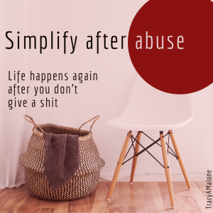 Simplify after abuse: Life happens again after you don't give a shit. - Tracy A Malone