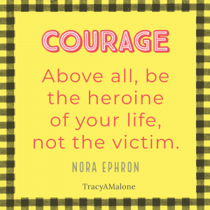 """Courage - """"Above all, be the heroine of your life, not the victim."""" - Nora Ephron"""