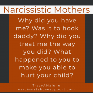 Narcissistic Mothers - Why did you have me? Was it to hook daddy? Why did you treat me the way you did? What happened to you to make you able to hurt your child? -Tracy A Malone