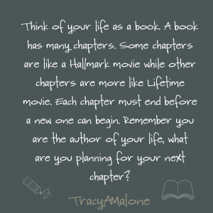 Think of your like as a book. A book has many chapters. Some chapters are like a hallmark movie while other chapters are more like a lifetime movie. Each chapter must end before a new one can begin. Remember you are the author of your life, what are you planning for your next chapter? - Tracy A Malone