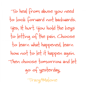 To heal from abuse you need to look forward not backwards. Yes, it hurt. You hold the keys to letting go of the pain. Choose to learn what happened, learn how not to let it happen again. Then choose tomorrow and let go of yesterday. - Tracy A Malone