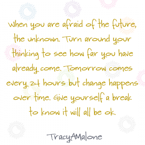 When you are afraid of the future, the unknown. Turn around your thinking to see how far you have already come. Tomorrow comes every 24 hours but change happens over time. Give yourself a break to know it will all be ok. - Tracy A Malone