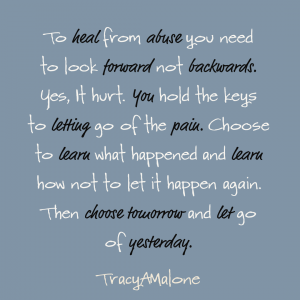To heal from abuse you need to look forward not backwards. Yes, it hurt. You hold the keys to letting go of the pain. Choose to learn what happened and learn how not to let it happen again. Then choose tomorrow and let go of yesterday. - Tracy A Malone